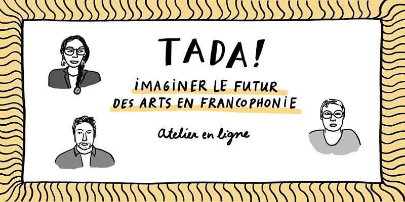 L'initiative TADA! – Imaginer le futur des arts en francophonie, présente ses premiers résultats
